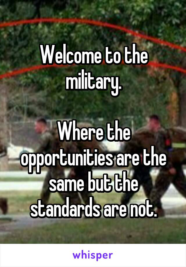 Welcome to the military.  Where the opportunities are the same but the standards are not.