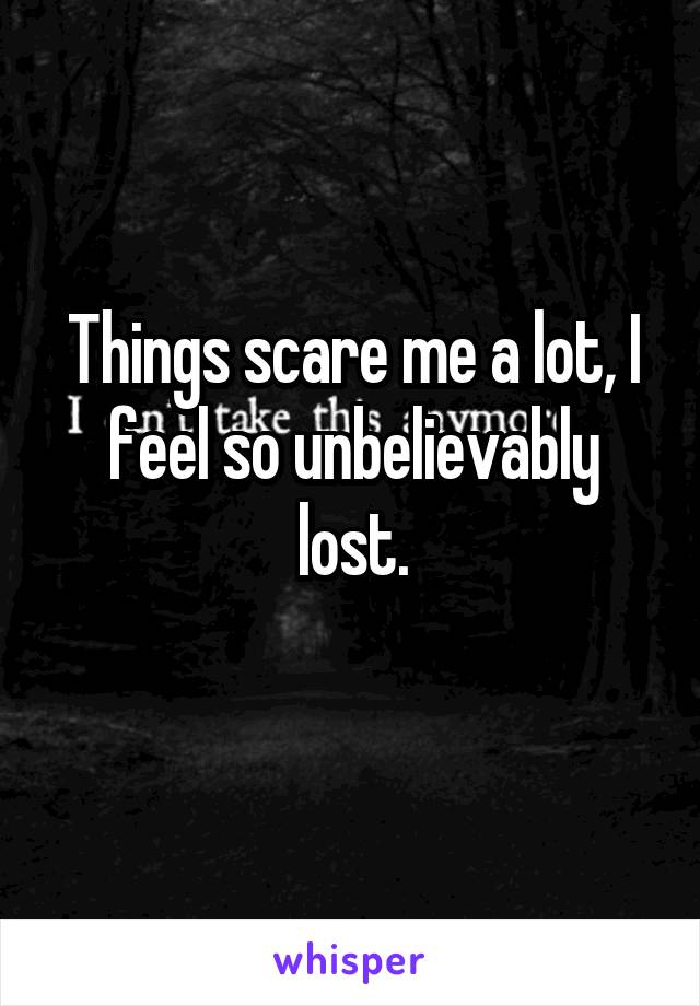 Things scare me a lot, I feel so unbelievably lost.