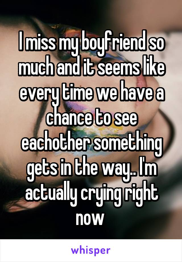 I miss my boyfriend so much and it seems like every time we have a chance to see eachother something gets in the way.. I'm actually crying right now