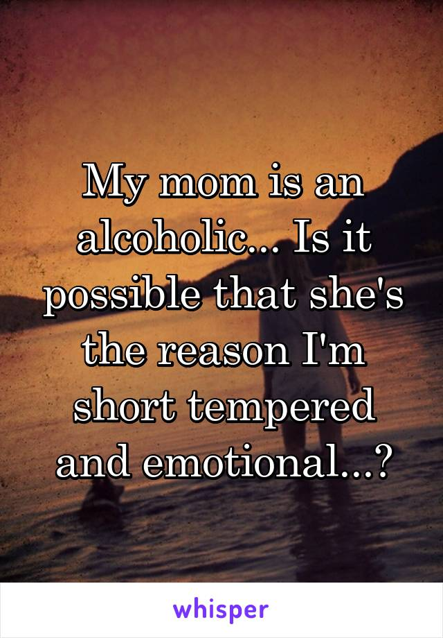 My mom is an alcoholic... Is it possible that she's the reason I'm short tempered and emotional...?