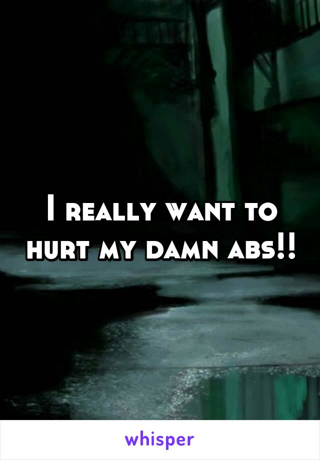 I really want to hurt my damn abs!!
