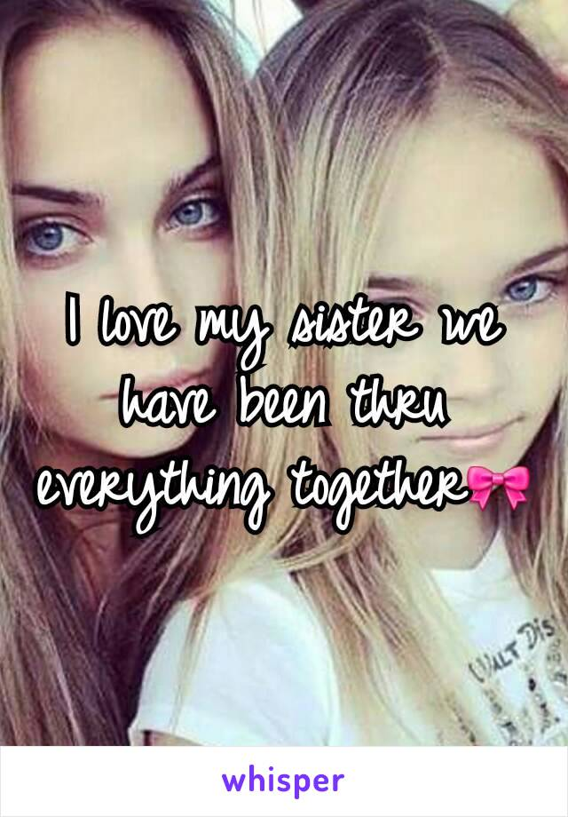 I love my sister we have been thru everything together🎀