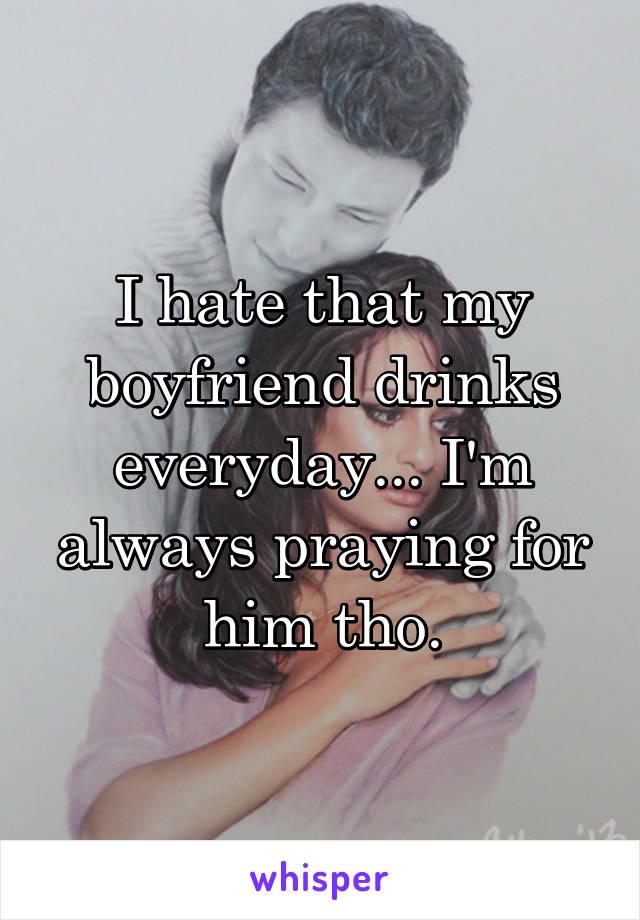 I hate that my boyfriend drinks everyday... I'm always praying for him tho.