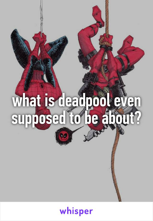 what is deadpool even supposed to be about?