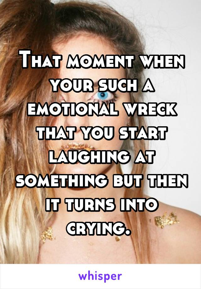 That moment when your such a emotional wreck that you start laughing at something but then it turns into crying.