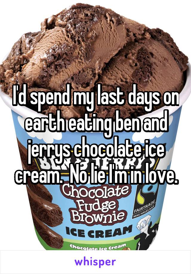 I'd spend my last days on earth eating ben and jerrys chocolate ice cream.  No lie I'm in love.