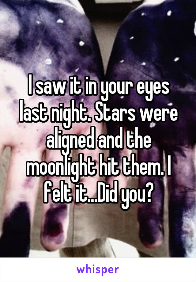 I saw it in your eyes last night. Stars were aligned and the moonlight hit them. I felt it...Did you?