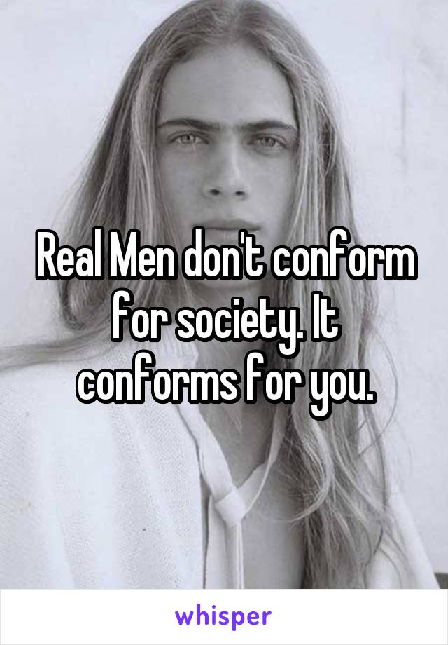 Real Men don't conform for society. It conforms for you.