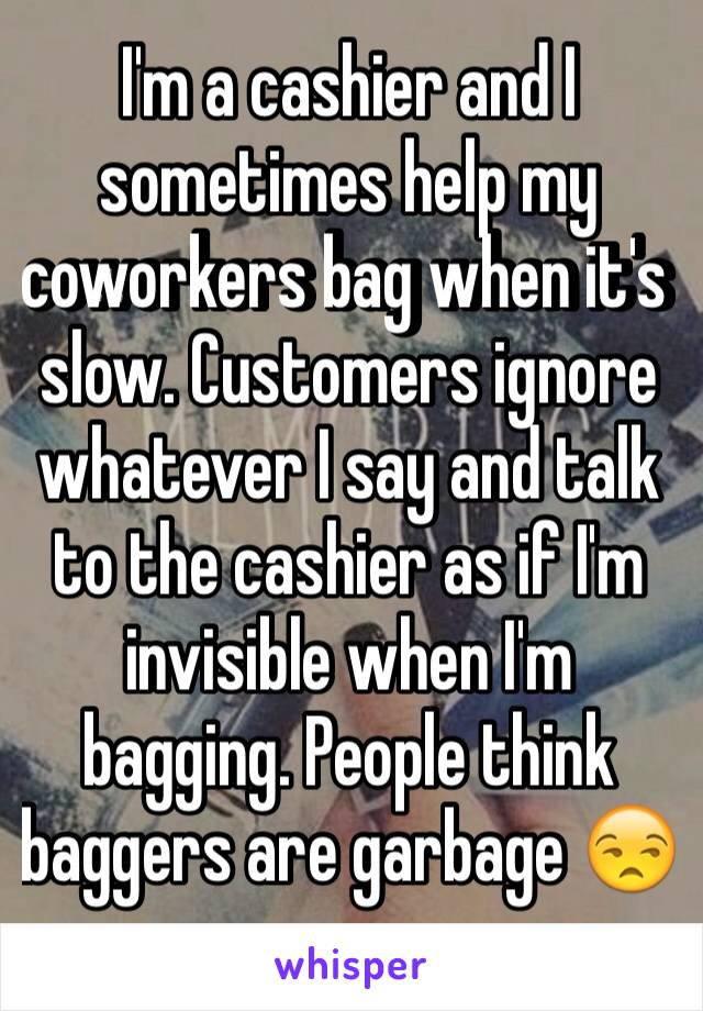 I'm a cashier and I sometimes help my coworkers bag when it's slow. Customers ignore whatever I say and talk to the cashier as if I'm invisible when I'm bagging. People think baggers are garbage 😒