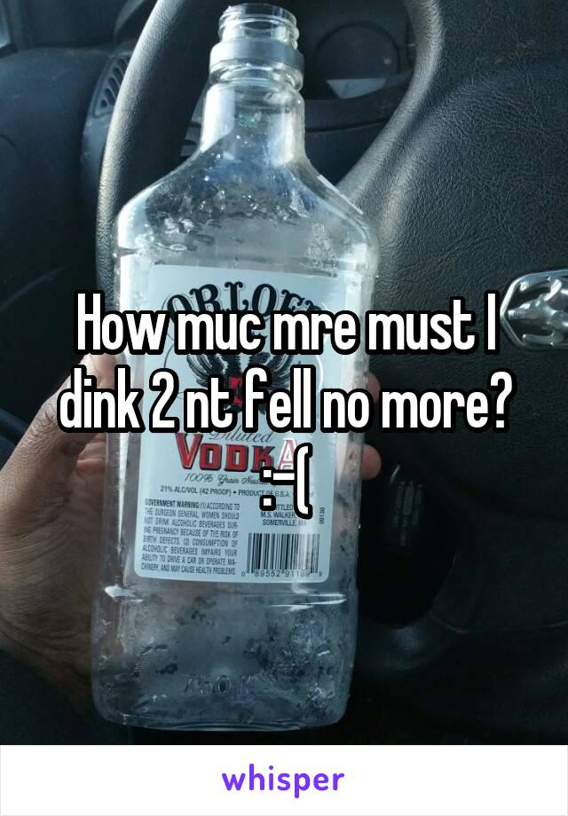 How muc mre must I dink 2 nt fell no more? :-(