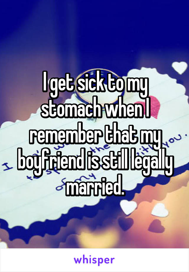I get sick to my stomach when I remember that my boyfriend is still legally married.