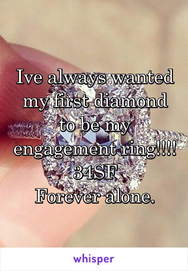 Ive always wanted my first diamond to be my engagement ring!!!! 34SF Forever alone.