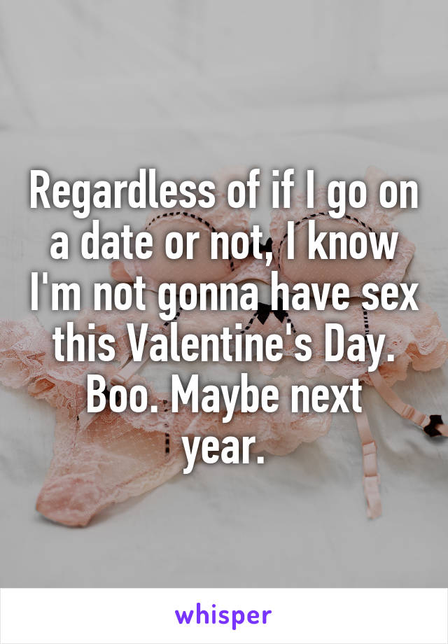 Regardless of if I go on a date or not, I know I'm not gonna have sex this Valentine's Day. Boo. Maybe next year.