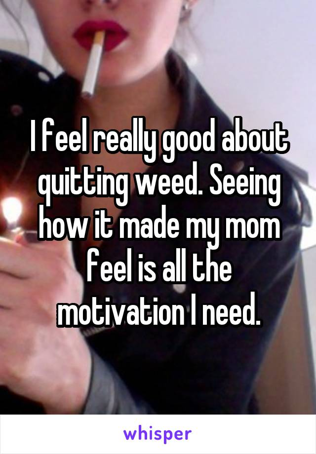 I feel really good about quitting weed. Seeing how it made my mom feel is all the motivation I need.