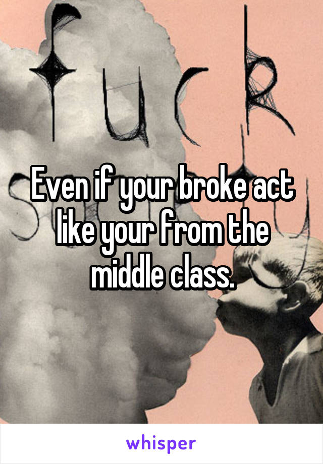 Even if your broke act like your from the middle class.