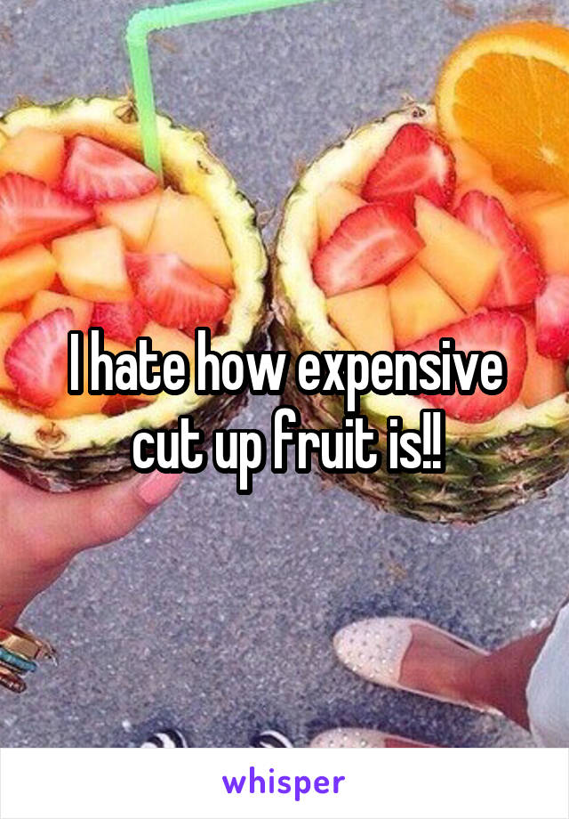 I hate how expensive cut up fruit is!!