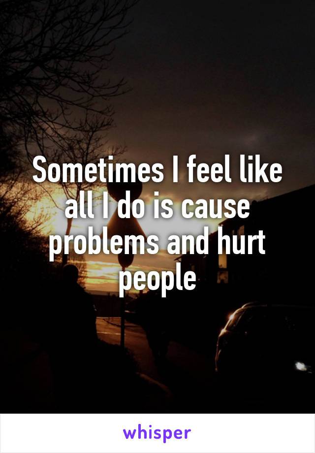 Sometimes I feel like all I do is cause problems and hurt people