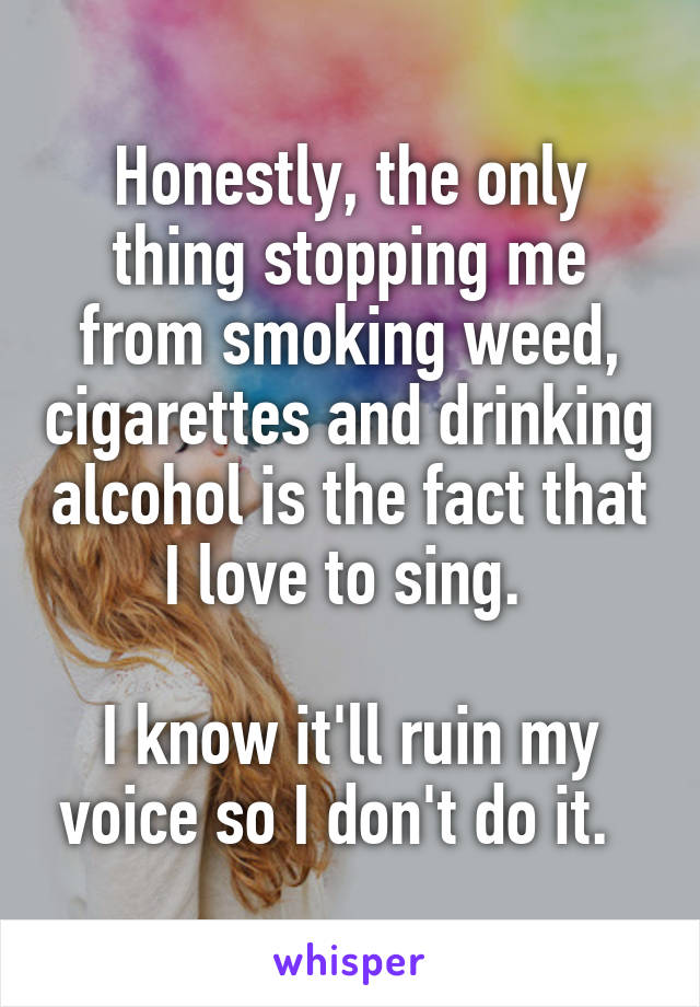 Honestly, the only thing stopping me from smoking weed, cigarettes and drinking alcohol is the fact that I love to sing.   I know it'll ruin my voice so I don't do it.