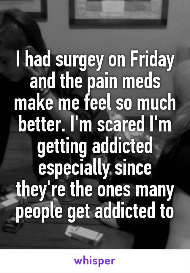 I had surgey on Friday and the pain meds make me feel so much better. I'm scared I'm getting addicted especially since they're the ones many people get addicted to