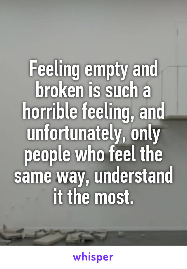 Feeling empty and broken is such a horrible feeling, and unfortunately, only people who feel the same way, understand it the most.