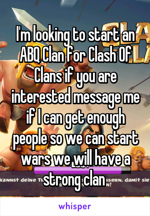 I'm looking to start an ABQ Clan for Clash Of Clans if you are interested message me if I can get enough people so we can start wars we will have a strong clan