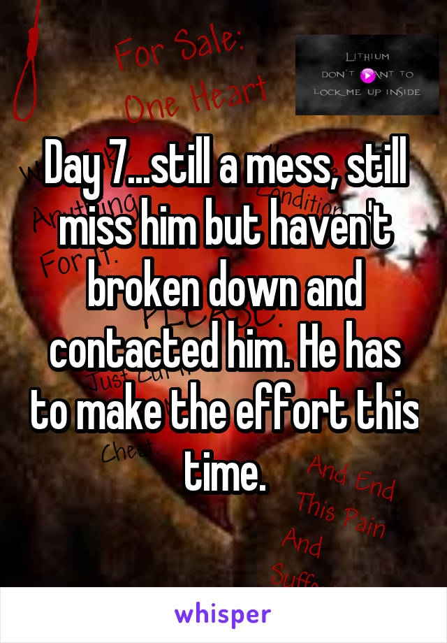 Day 7...still a mess, still miss him but haven't broken down and contacted him. He has to make the effort this time.