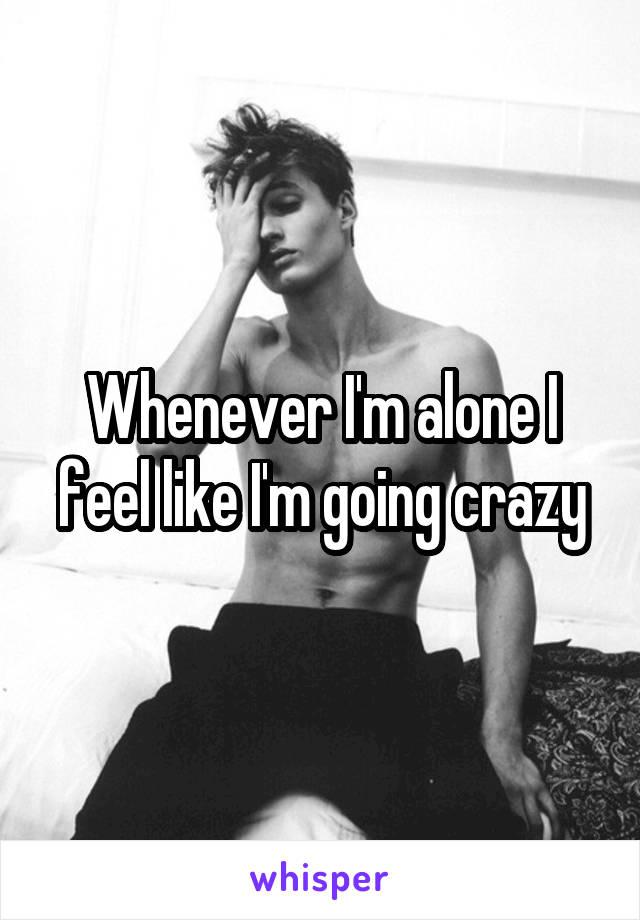 Whenever I'm alone I feel like I'm going crazy