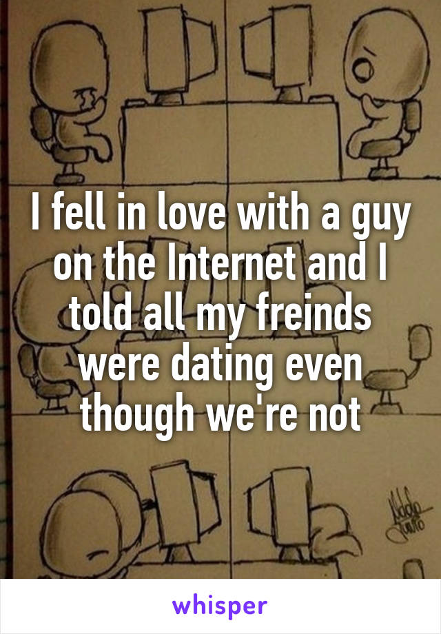 I fell in love with a guy on the Internet and I told all my freinds were dating even though we're not