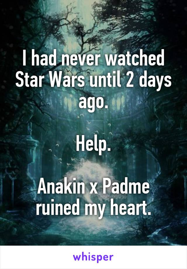 I had never watched Star Wars until 2 days ago.  Help.  Anakin x Padme ruined my heart.