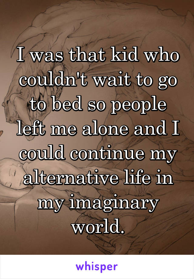 I was that kid who couldn't wait to go to bed so people left me alone and I could continue my alternative life in my imaginary world.