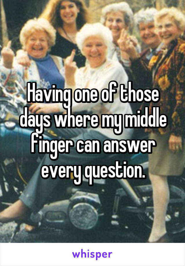 Having one of those days where my middle finger can answer every question.