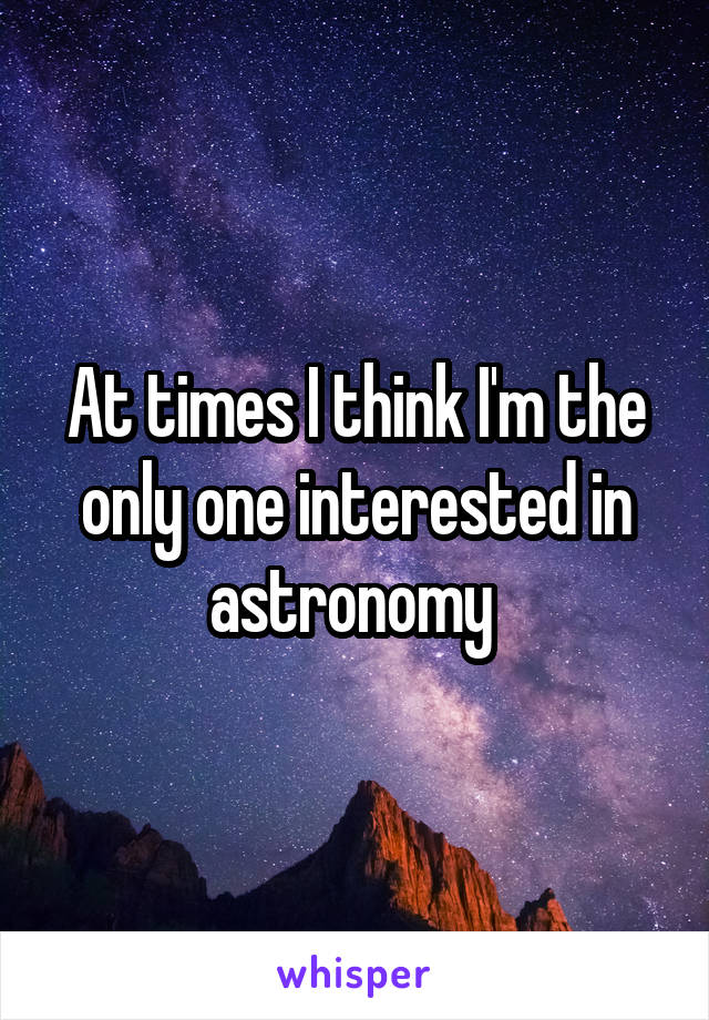 At times I think I'm the only one interested in astronomy
