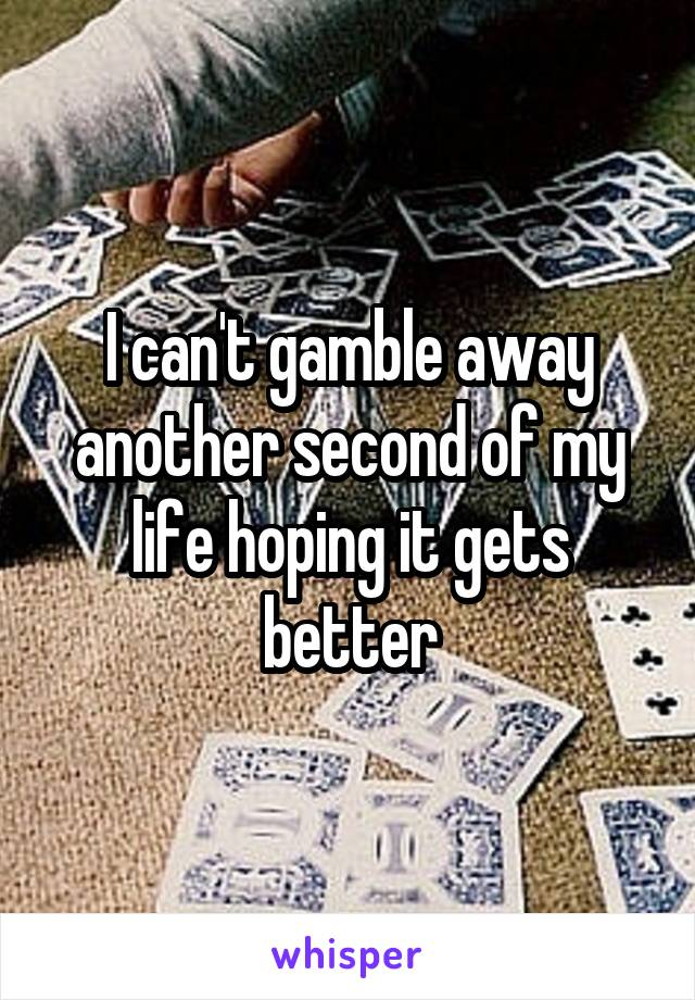 I can't gamble away another second of my life hoping it gets better