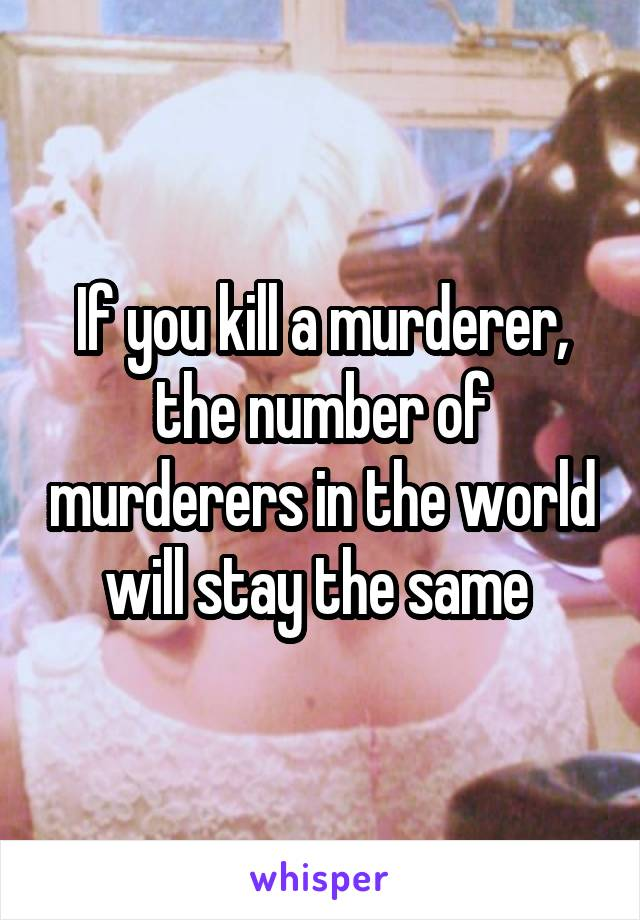 If you kill a murderer, the number of murderers in the world will stay the same