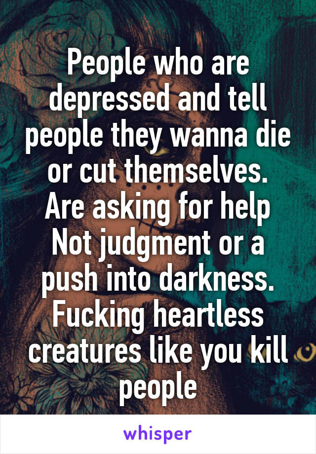 People who are depressed and tell people they wanna die or cut themselves. Are asking for help Not judgment or a push into darkness. Fucking heartless creatures like you kill people