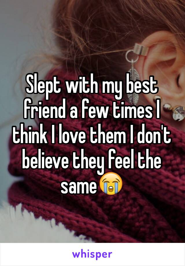 Slept with my best friend a few times I think I love them I don't believe they feel the same😭