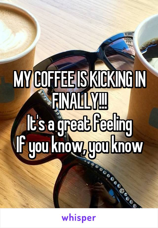 MY COFFEE IS KICKING IN FINALLY!!! It's a great feeling If you know, you know