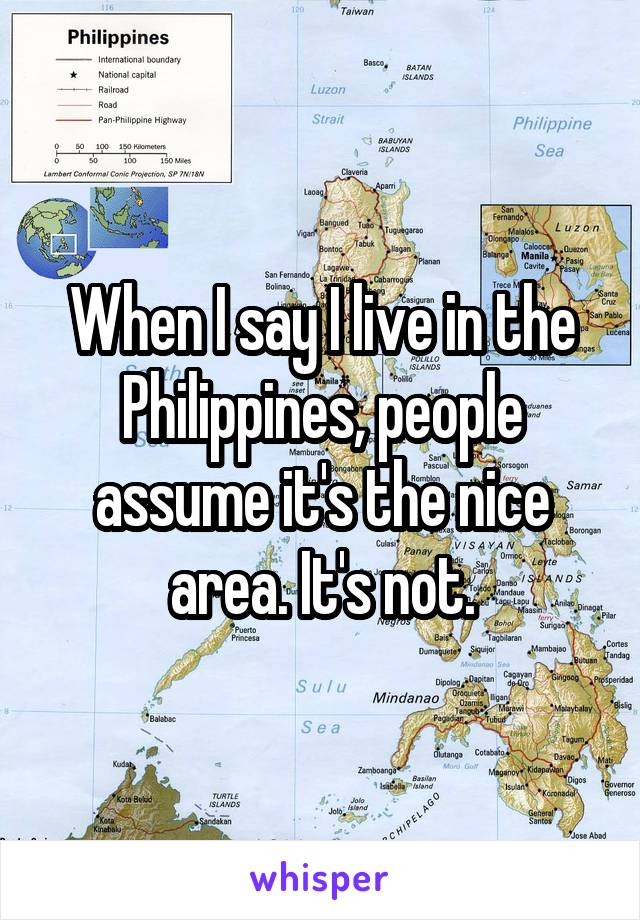 When I say I live in the Philippines, people assume it's the nice area. It's not.
