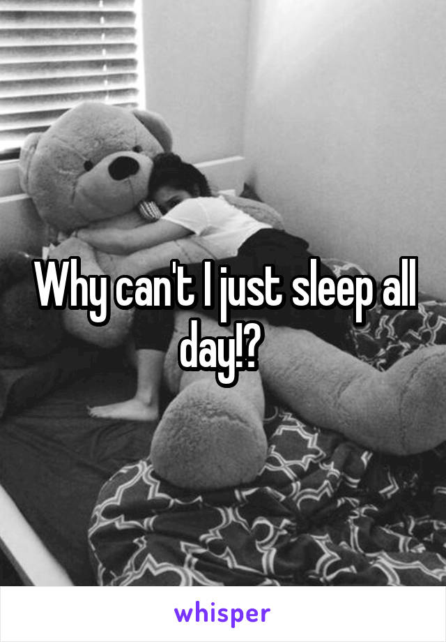 Why can't I just sleep all day!?