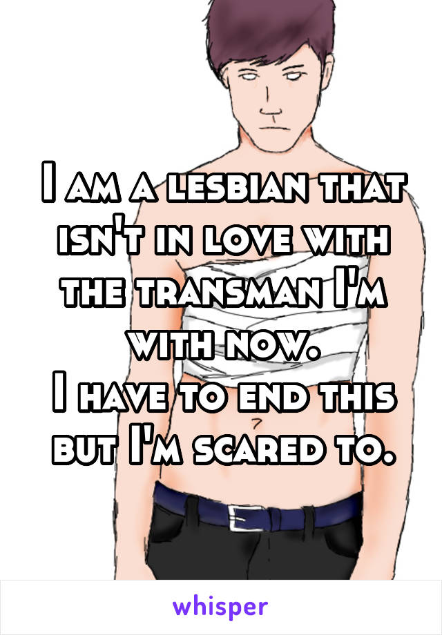 I am a lesbian that isn't in love with the transman I'm with now. I have to end this but I'm scared to.