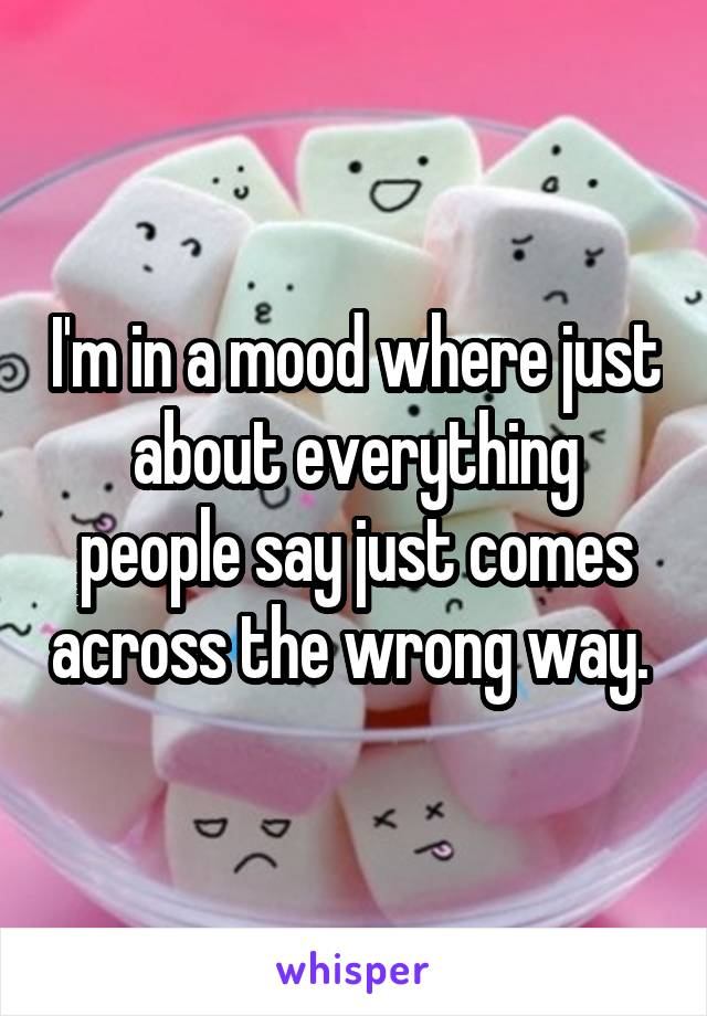 I'm in a mood where just about everything people say just comes across the wrong way.