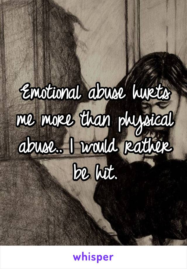 Emotional abuse hurts me more than physical abuse.. I would rather be hit.