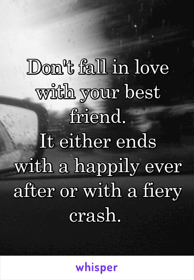 Don't fall in love with your best friend. It either ends with a happily ever after or with a fiery crash.