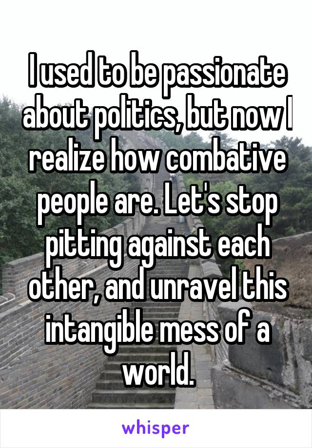 I used to be passionate about politics, but now I realize how combative people are. Let's stop pitting against each other, and unravel this intangible mess of a world.
