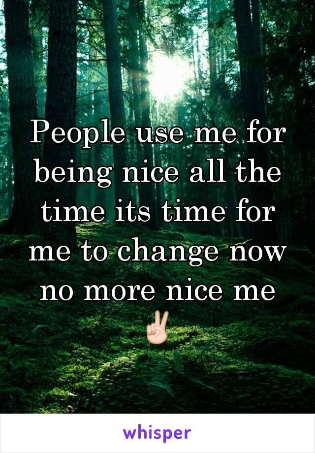 People use me for being nice all the time its time for me to change now no more nice me ✌
