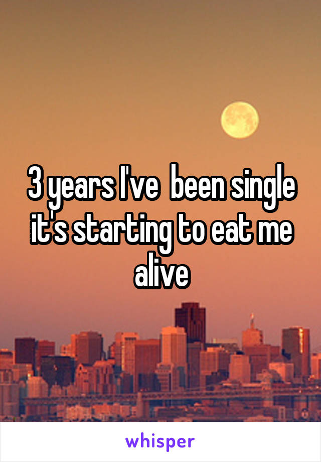 3 years I've  been single it's starting to eat me alive