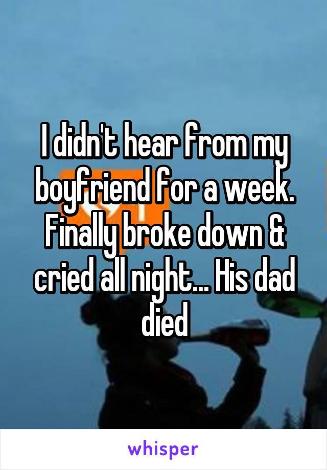 I didn't hear from my boyfriend for a week. Finally broke down & cried all night... His dad died