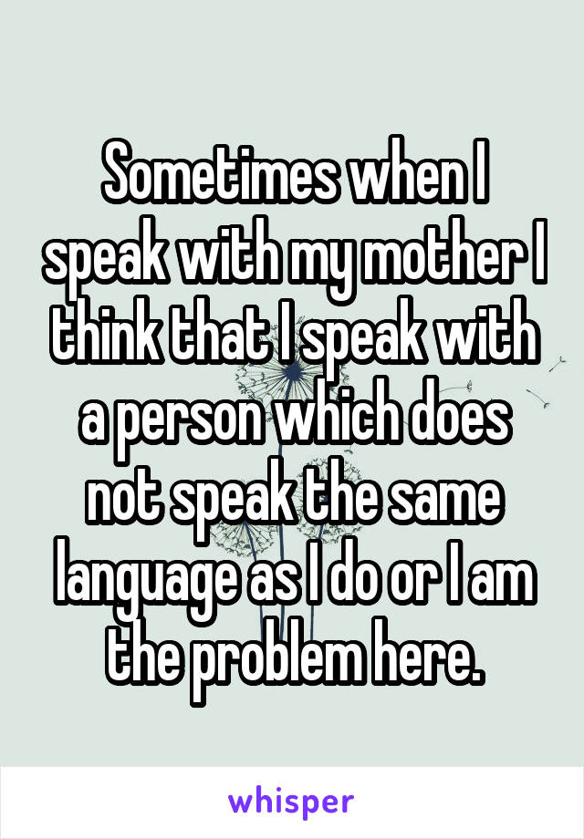 Sometimes when I speak with my mother I think that I speak with a person which does not speak the same language as I do or I am the problem here.