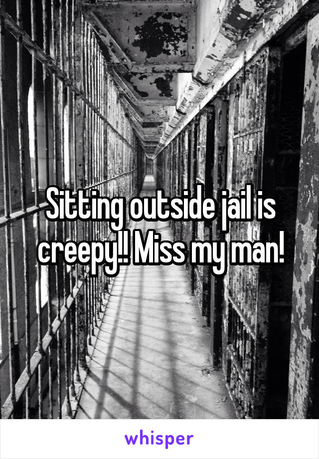 Sitting outside jail is creepy!! Miss my man!
