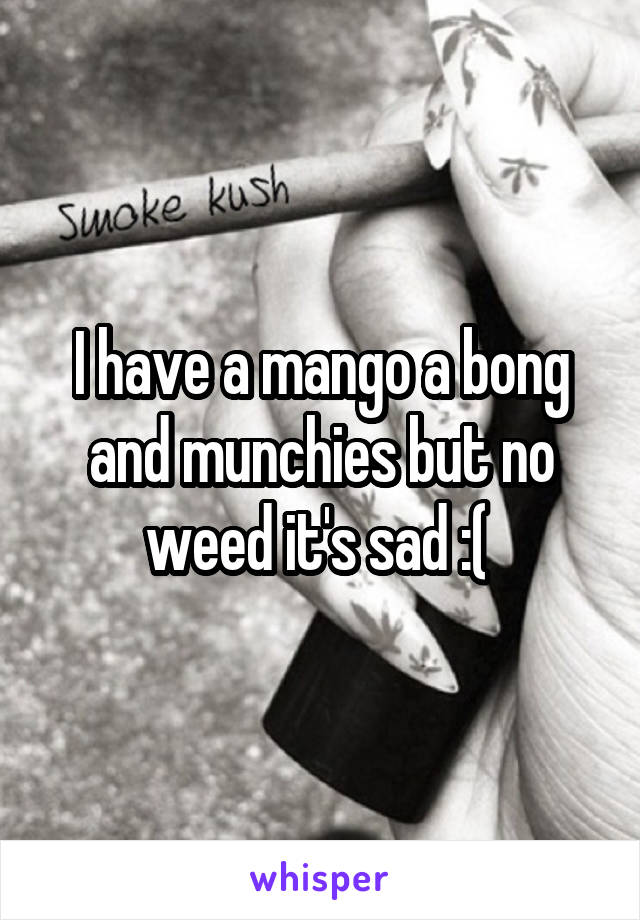 I have a mango a bong and munchies but no weed it's sad :(